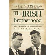 The Irish Brotherhood John F. Kennedy, His Inner Circle, and the Improbable Rise to the Presidency by O'Donnell, Helen, 9781619024625