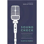 Sound Check How Worship Teams Can Pursue Authenticity, Excellence, and Purpose by Parks, Kurtis, 9780781414630