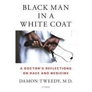Black Man in a White Coat A Doctor's Reflections on Race and Medicine by Tweedy, Damon, M.D., 9781250044631