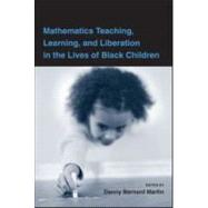 Mathematics Teaching, Learning, and Liberation in the Lives of Black Children by Martin; Danny, 9780805864632