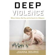 Deep Violence Military Violence, War Play, and the Social Life of Weapons by Bourke, Joanna, 9781619024632