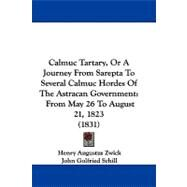 Calmuc Tartary, or a Journey from Sarepta to Several Calmuc Hordes of the Astracan Government : From May 26 to August 21, 1823 (1831) by Zwick, Henry Augustus; Schill, John Golfried, 9781104044633