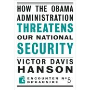 How the Obama Administration Threatens to Undermine Our National Security by Hanson, Victor Davis, 9781594034633