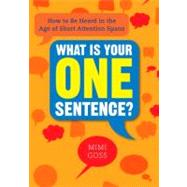 What Is Your One Sentence? : How to Be Heard in the Age of Short Attention Spans by Goss, Mimi, 9780735204638