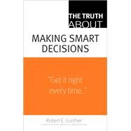 The Truth about Making Smart Decisions by Gunther, Robert E., 9780132354639