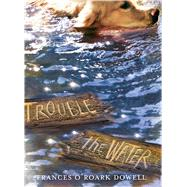 Trouble the Water by Dowell, Frances O'Roark, 9781481424639