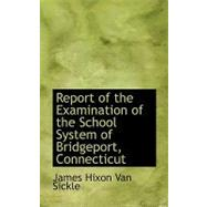 Report of the Examination of the School System of Bridgeport, Connecticut by Van Sickle, James Hixon, 9780554764641