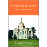 May It Please the Court? : Tales of a Small-Town Lawyer: Fiction by CARMODY THOMAS P, 9781412084642