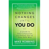 Nothing Changes Until You Do: A Guide to Self-compassion and Getting Out of Your Own Way by Robbins, Mike, 9781401944643