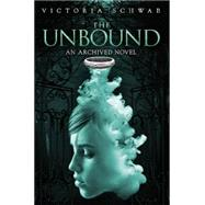 The Unbound (An Archived Novel) by Schwab, Victoria, 9781423194644