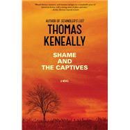 Shame and the Captives A Novel by Keneally, Thomas, 9781476734644