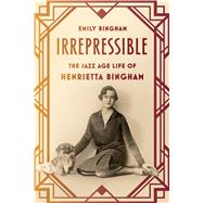 Irrepressible The Jazz Age Life of Henrietta Bingham by Bingham, Emily, 9780809094646