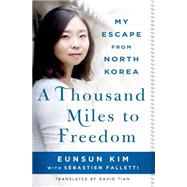 A Thousand Miles to Freedom My Escape from North Korea by Kim, Eunsun; Falletti, Sébastien; Tian, David, 9781250064646