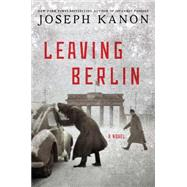 Leaving Berlin A Novel by Kanon, Joseph, 9781476704647