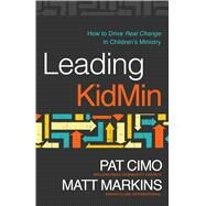 Leading KidMin How to Drive Real Change in Children's Ministry by Cimo, Pat; Markins, Matt; Stetzer, Edward, 9780802414649