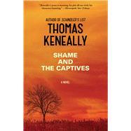 Shame and the Captives by Keneally, Thomas, 9781476734651