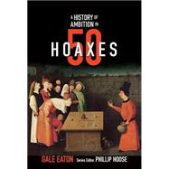 A History of Ambition in 50 Hoaxes by Eaton, Gale; Hoose, Phillip, 9780884484653