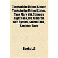 Tanks of the United States : Tanks in the United States, Tank Mark Viii, Stingray Light Tank, M8 Armored Gun System, Steam Tank, Skeleton Tank by , 9781156634653