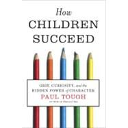 How Children Succeed : Grit, Curiosity, and the Hidden Power of Character by Tough, Paul, 9780547564654