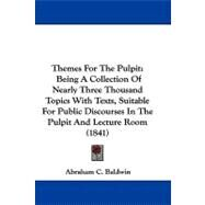 Themes for the Pulpit : Being A Collection of Nearly Three Thousand Topics with Texts, Suitable for Public Discourses in the Pulpit and Lecture Room (1 by Baldwin, Abraham C., 9781104444655