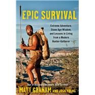 Epic Survival Extreme Adventure, Stone Age Wisdom, and Lessons in Living From a Modern Hunter-Gatherer by Graham, Matt; Young, Josh, 9781476794655