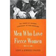 Men Who Love Fierce Women The Power of Servant Leadership in Your Marriage by Wagner, Leroy; Wagner, Kimberly, 9780802414656