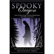 Spooky Oregon Tales of Hauntings, Strange Happenings and other Local Lore by Schlosser, S. E. (RTL); Hoffman, Paul, 9781493034659