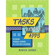 Tasks Before Apps: Designing Rigorous Learning in a Tech-Rich Classroom by Monica Burns, 9781416624660
