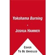 Yokohama Burning : The Deadly 1923 Earthquake and Fire that Helped Forge the Path to World War II by Joshua Hammer, 9780743264662