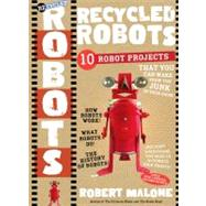 Recycled Robots : 10 Robot Projects - Make Real Working Bots from the Junk in Your Room! by Malone, Robert, 9780761154662