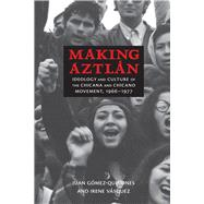 Making Aztlán: Ideology and Culture of the Chicana and Chicano Movement, 1966-1977 by Gómez-quiñones, Juan; Vásquez, Irene, 9780826354662