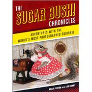 The Sugar Bush Chronicles Adventures with the World's Most Photographed Squirrel by Foxton, Kelly; Harry, Lou, 9781454914662