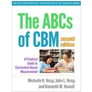 The ABCs of CBM, Second Edition A Practical Guide to Curriculum-Based Measurement by Hosp, Michelle K.; Hosp, John L.; Howell, Kenneth W., 9781462524662