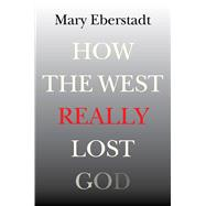 How the West Really Lost God: A New Theory of Secularization by Eberstadt, Mary, 9781599474663