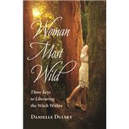 Woman Most Wild Three Keys to Liberating the Witch Within by Dulsky, Danielle, 9781608684663