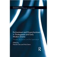 Enchantment and Dis-enchantment in Shakespeare and Early Modern Drama: Wonder, the Sacred, and the Supernatural by Das; Nandini, 9781138184664
