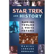 Star Trek and History : Race-Ing Toward a White Future by Bernardi, Daniel, 9780813524665
