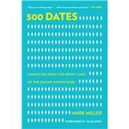 500 Dates: Dispatches from the Front Lines of the Online Dating Wars by Miller, Mark; Spira, Julie, 9781629144665