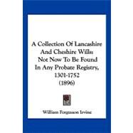 Collection of Lancashire and Cheshire Wills : Not Now to Be Found in Any Probate Registry, 1301-1752 (1896) by Irvine, William Fergusson, 9781120234667