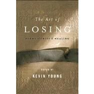 The Art of Losing Poems of Grief and Healing by Young, Kevin, 9781608194667