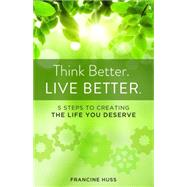 Think Better. Live Better.: 5 Steps to Create the Life You Deserve by Huss, Francine, 9781938314667