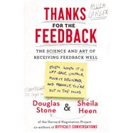 Thanks for the Feedback The Science and Art of Receiving Feedback Well by Stone, Douglas; Heen, Sheila, 9780670014668