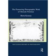 The Pioneering Photographic Work of Hercule Florence by Kossoy; Boris, 9781138204669