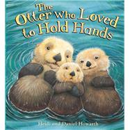 The Otter Who Loved to Hold Hands by Howarth, Heidi; Howarth, Daniel, 9781609924669
