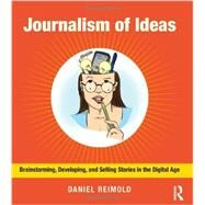 Journalism of Ideas: Brainstorming, Developing, and Selling Stories in the Digital Age by Reimold; Daniel, 9780415634670