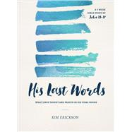 His Last Words What Jesus Taught and Prayed in His Final Hours (John 13-17) by Erickson, Kim, 9780802414670