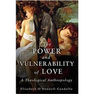 The Power and Vulnerability of Love: A Theological Anthropology by Gandolfo, Elizabeth O'donnell, 9781451484670