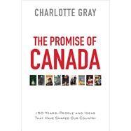 The Promise of Canada 150 Years--People and Ideas That Have Shaped Our Country by Gray, Charlotte, 9781476784670