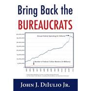 Bring Back the Bureaucrats: Why More Federal Workers Will Lead to Better (And Smaller!) Government by Diiulio, John J., Jr., 9781599474670