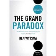 The Grand Paradox: The Messiness of Life, the Mystery of God and the Necessity of Faith by Wytsma, Ken, 9780849964671